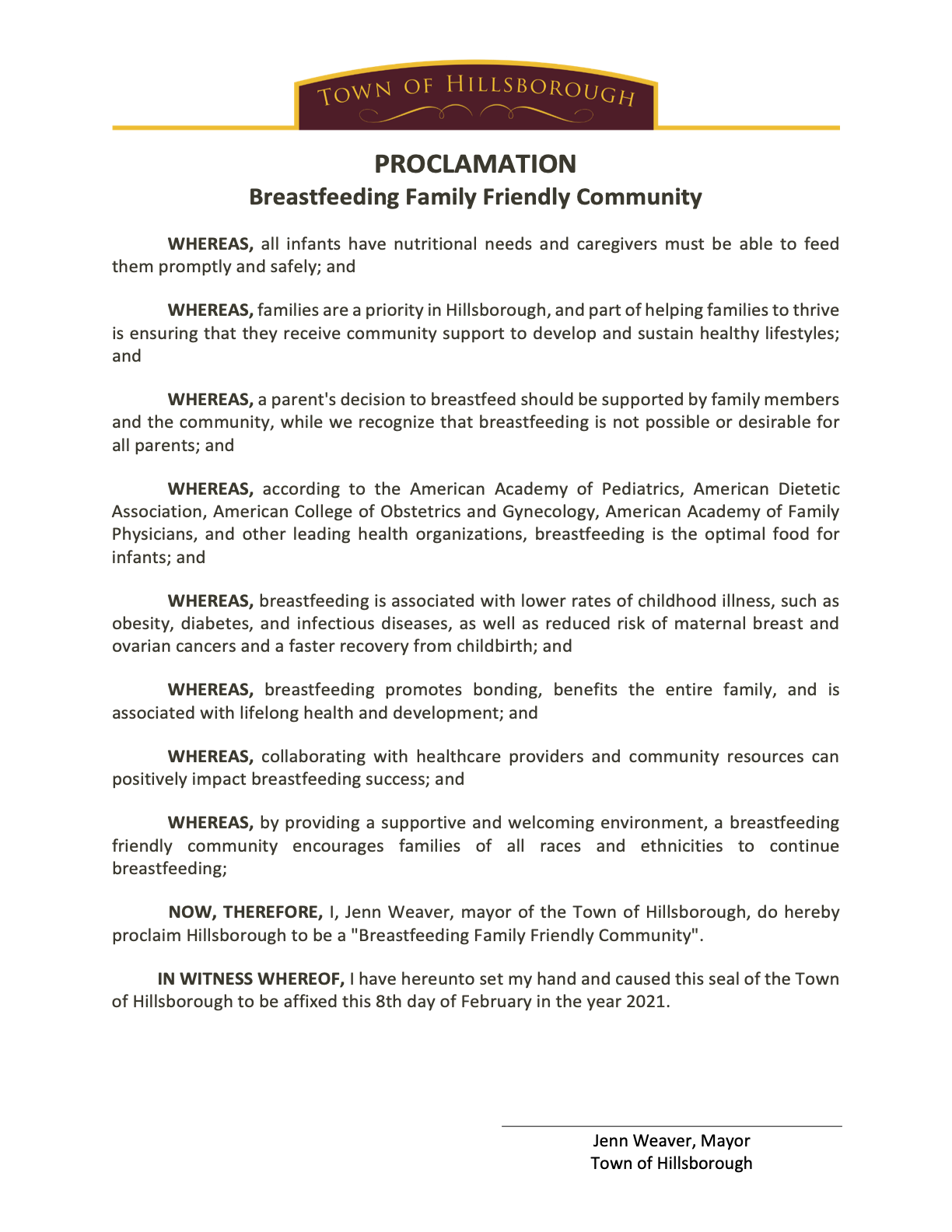 """Text: Town of Hillsborough, PROCLAMATION, Breastfeeding Family Friendly Community WHEREAS, all infants have nutritional needs and caregivers must be able to feed them promptly and safely; and WHEREAS, families are a priority in Hillsborough, and part of helping families to thrive is ensuring that they receive community support to develop and sustain healthy lifestyles; and WHEREAS, a parent's decision to breastfeed should be supported by family members and the community, while we recognize that breastfeeding is not possible or desirable for all parents; and WHEREAS, according to the American Academy of Pediatrics, American Dietetic Association, American College of Obstetrics and Gynecology, American Academy of Family Physicians, and other leading health organizations, breastfeeding is the optimal food for infants; and WHEREAS, breastfeeding is associated with lower rates of childhood illness, such as obesity, diabetes, and infectious diseases, as well as reduced risk of maternal breast and ovarian cancers and a faster recovery from childbirth; and WHEREAS, breastfeeding promotes bonding, benefits the entire family, and is associated with lifelong health and development; and WHEREAS, collaborating with healthcare providers and community resources can positively impact breastfeeding success; and WHEREAS, by providing a supportive and welcoming environment, a breastfeeding friendly community encourages families of all races and ethnicities to continue breastfeeding; NOW, THEREFORE, I, Jenn Weaver, mayor of the Town of Hillsborough, do hereby proclaim Hillsborough to be a """"Breastfeeding Family Friendly Community"""". IN WITNESS WHEREOF, I have hereunto set my hand and caused this seal of the Town of Hillsborough to be affixed this 8th day of February in the year 2021. Jenn Weaver, Mayor Town of Hillsborough"""